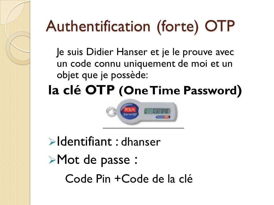 Authentification (forte) OTP Je suis Didier Hanser et je le prouve avec un code connu uniquement de moi et un objet que je possède: la clé OTP (One Ti