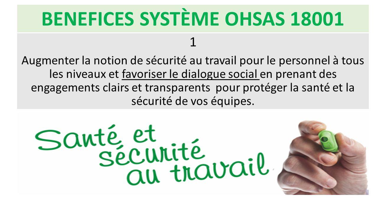 BENEFICES SYSTÈME OHSAS 18001 1 Augmenter la notion de sécurité au travail pour le personnel à tous les niveaux et favoriser le dialogue social en pre