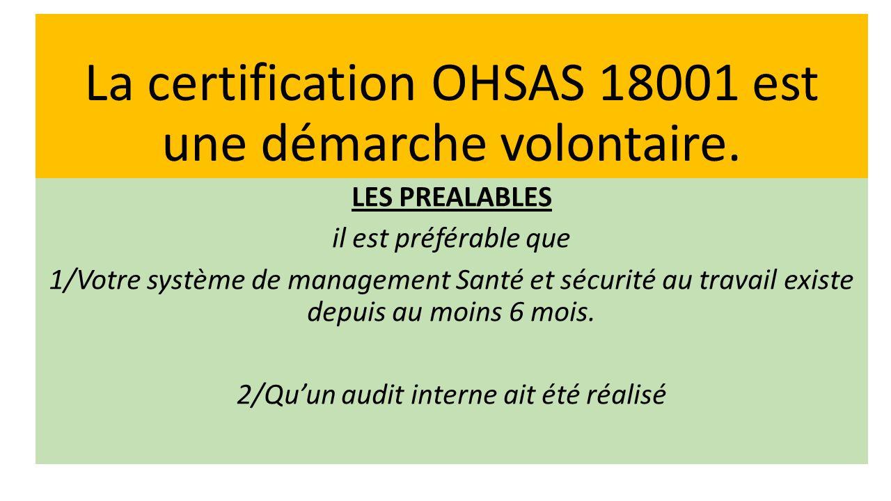 La certification OHSAS 18001 est une démarche volontaire. LES PREALABLES il est préférable que 1/Votre système de management Santé et sécurité au trav