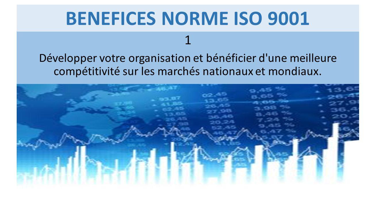 BENEFICES NORME ISO 9001 1 Développer votre organisation et bénéficier d'une meilleure compétitivité sur les marchés nationaux et mondiaux.