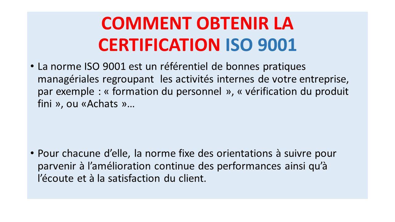 COMMENT OBTENIR LA CERTIFICATION ISO 9001 La norme ISO 9001 est un référentiel de bonnes pratiques managériales regroupant les activités internes de v