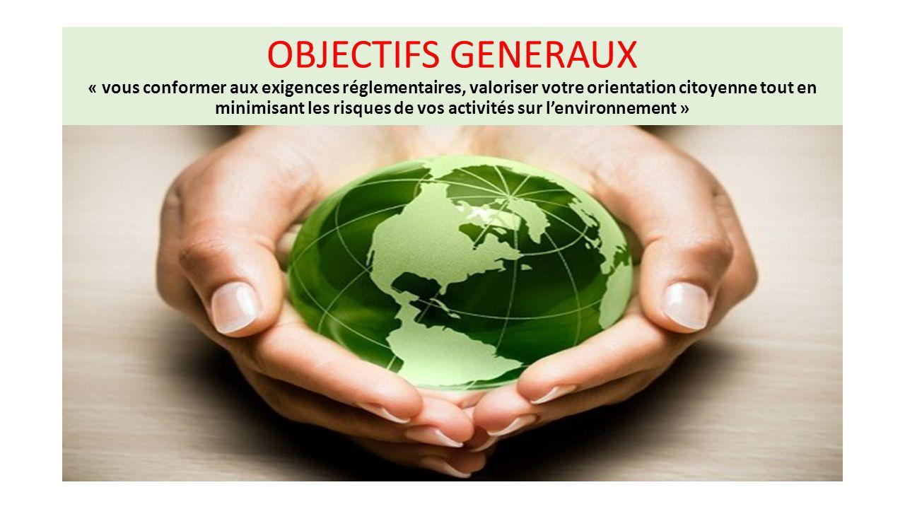 OBJECTIFS GENERAUX « vous conformer aux exigences réglementaires, valoriser votre orientation citoyenne tout en minimisant les risques de vos activité