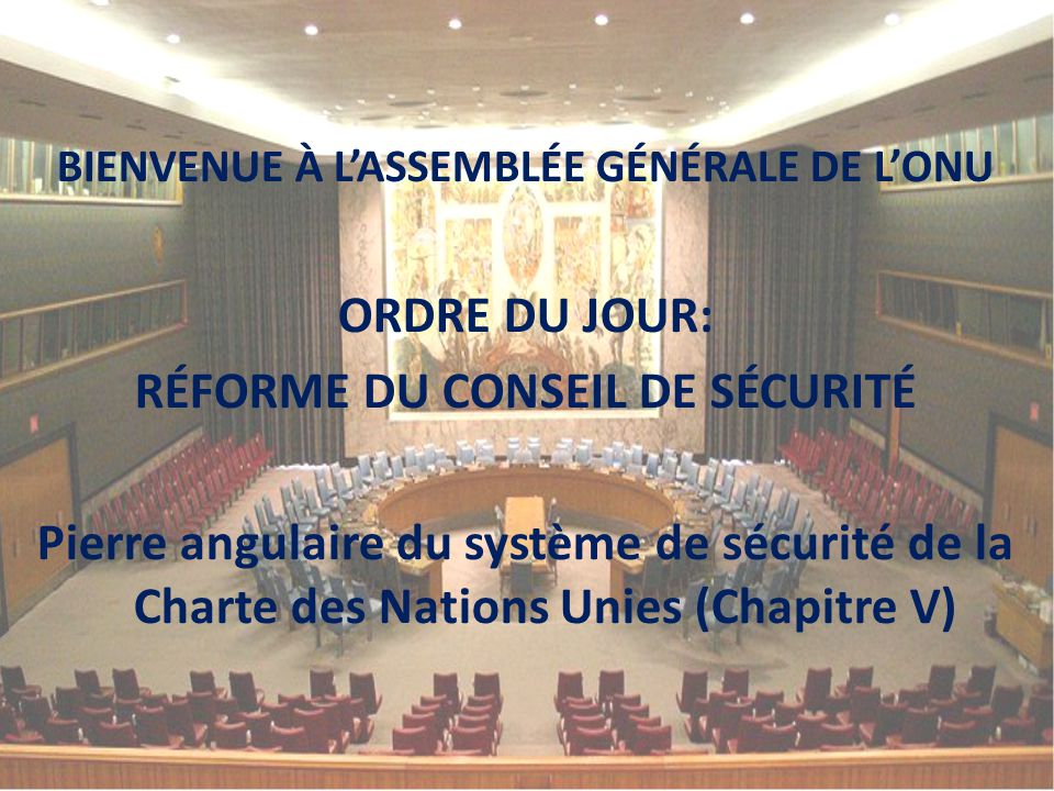BIENVENUE À L'ASSEMBLÉE GÉNÉRALE DE L'ONU ORDRE DU JOUR: RÉFORME DU CONSEIL DE SÉCURITÉ Pierre angulaire du système de sécurité de la Charte des Natio