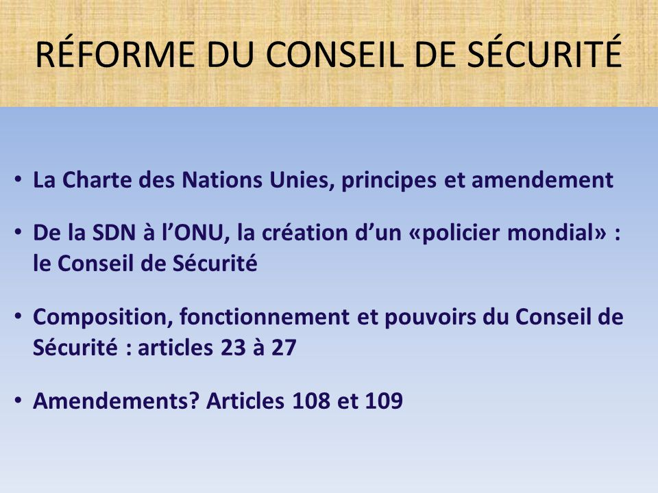 RÉFORME DU CONSEIL DE SÉCURITÉ La Charte des Nations Unies, principes et amendement De la SDN à l'ONU, la création d'un «policier mondial» : le Consei