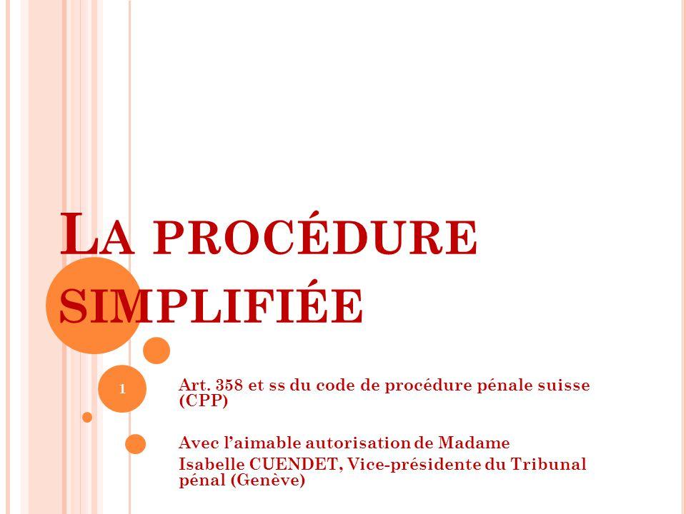 L A PROCÉDURE SIMPLIFIÉE Art. 358 et ss du code de procédure pénale suisse (CPP) Avec l'aimable autorisation de Madame Isabelle CUENDET, Vice-présiden