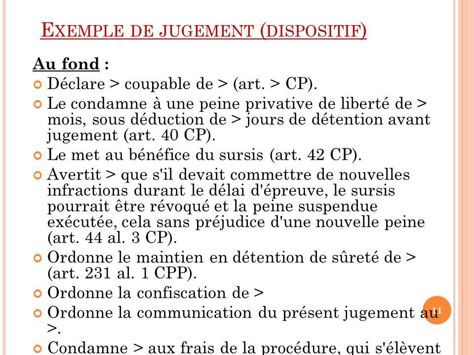 E XEMPLE DE JUGEMENT ( DISPOSITIF ) Au fond : Déclare > coupable de > (art. > CP). Le condamne à une peine privative de liberté de > mois, sous déduct