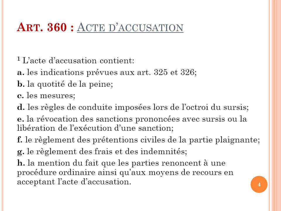 A RT. 360 : A CTE D ' ACCUSATION 1 L'acte d'accusation contient: a. les indications prévues aux art. 325 et 326; b. la quotité de la peine; c. les mes