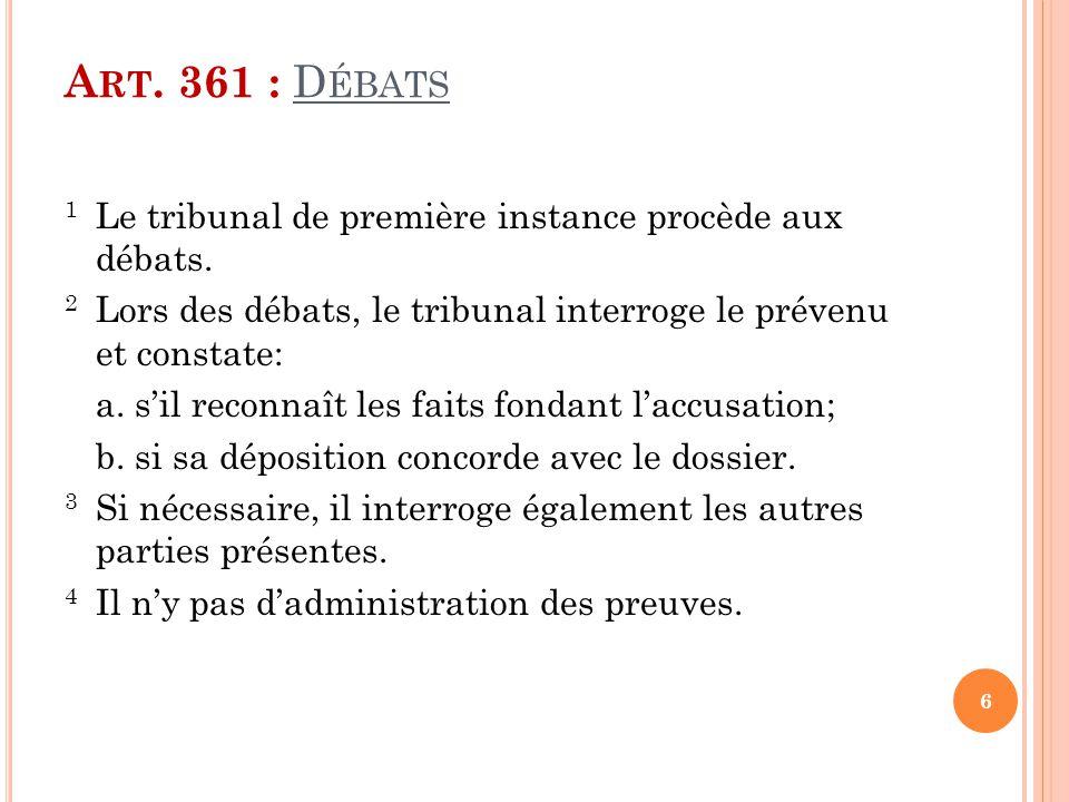 A RT. 361 : D ÉBATS 1 Le tribunal de première instance procède aux débats. 2 Lors des débats, le tribunal interroge le prévenu et constate: a. s'il re