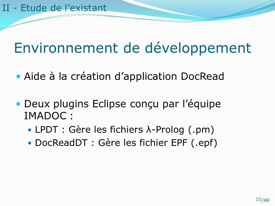 /49 Environnement de développement Aide à la création d'application DocRead Deux plugins Eclipse conçu par l'équipe IMADOC : LPDT : Gère les fichiers λ-Prolog (.pm) DocReadDT : Gère les fichier EPF (.epf) II - Etude de l'existant 10