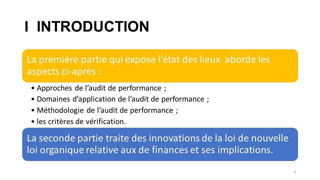 I INTRODUCTION La première partie qui expose l'état des lieux aborde les aspects ci-après : Approches de l'audit de performance ; Domaines d'application de l'audit de performance ; Méthodologie de l'audit de performance ; les critères de vérification.