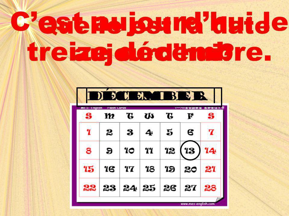 december dÉcembre Quelle est la date aujourd'hui? C'est aujourd'hui le treize décembre.