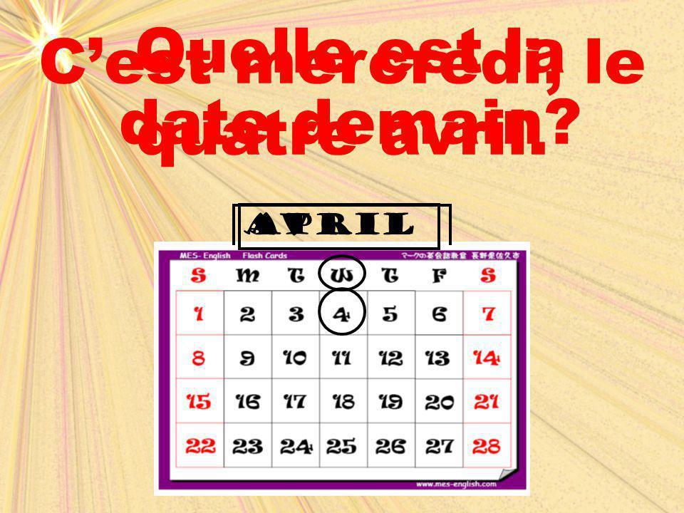avrilApril Quelle est la date demain? C'est mercredi, le quatre avril.