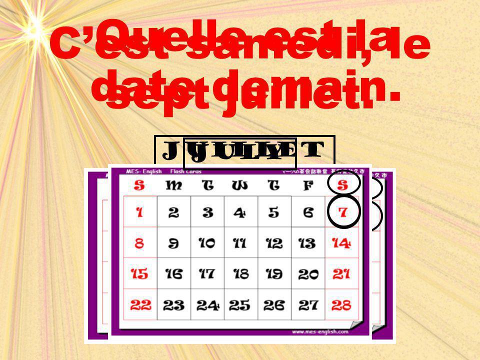 juilletjuly Quelle est la date demain. C'est samedi, le sept juillet.