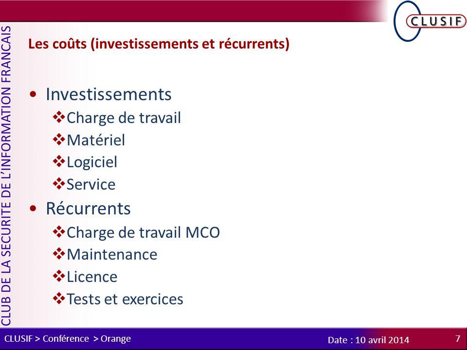 Les coûts (investissements et récurrents) Investissements  Charge de travail  Matériel  Logiciel  Service Récurrents  Charge de travail MCO  Maintenance  Licence  Tests et exercices CLUSIF > Conférence > Orange7 Date : 10 avril 2014
