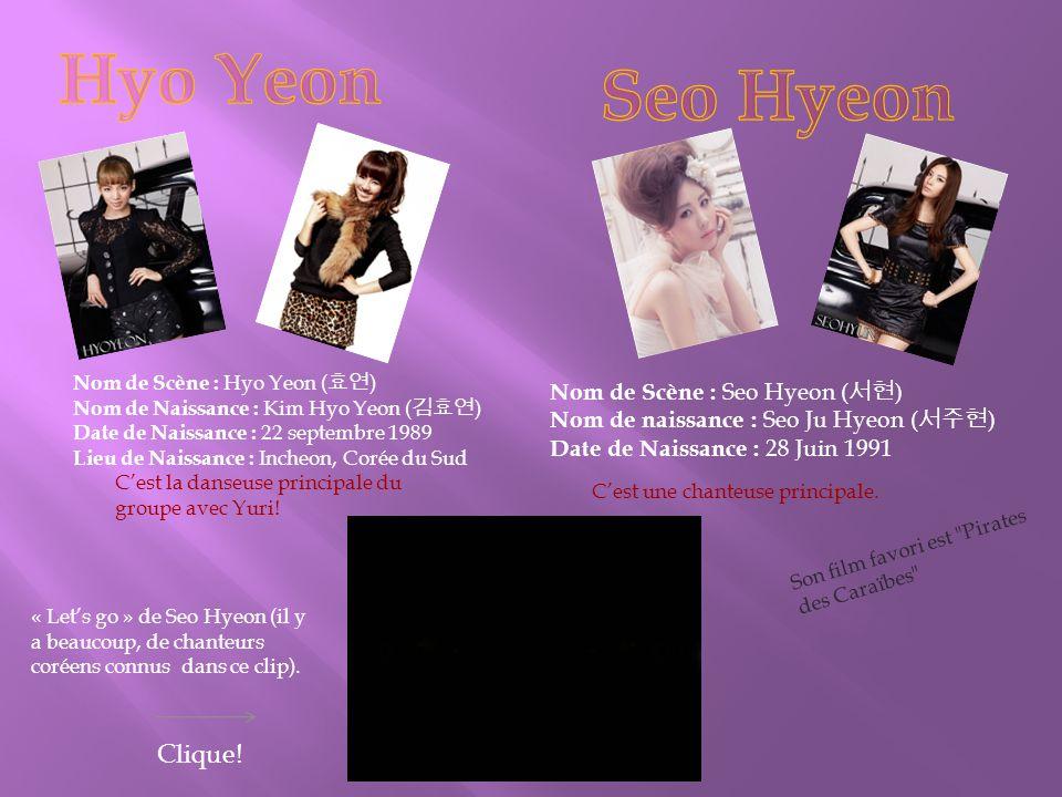 Nom de Scène : Hyo Yeon ( 효연 ) Nom de Naissance : Kim Hyo Yeon ( 김효연 ) Date de Naissance : 22 septembre 1989 Lieu de Naissance : Incheon, Corée du Sud Nom de Scène : Seo Hyeon ( 서현 ) Nom de naissance : Seo Ju Hyeon ( 서주현 ) Date de Naissance : 28 Juin 1991 Son film favori est Pirates des Caraïbes C'est la danseuse principale du groupe avec Yuri.