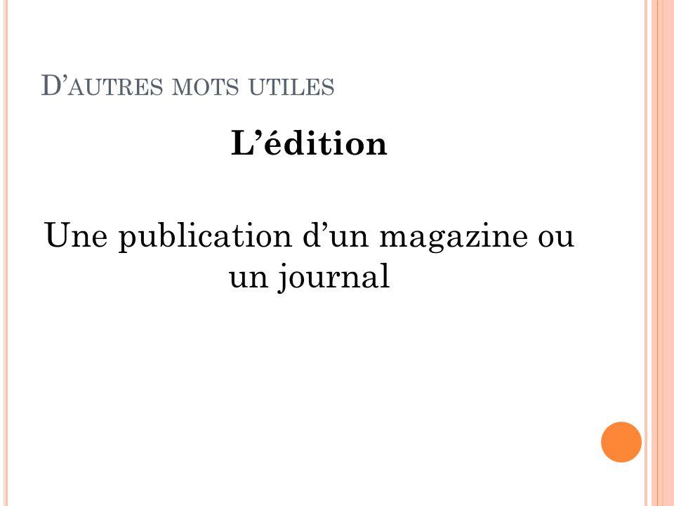 D' AUTRES MOTS UTILES L'édition Une publication d'un magazine ou un journal