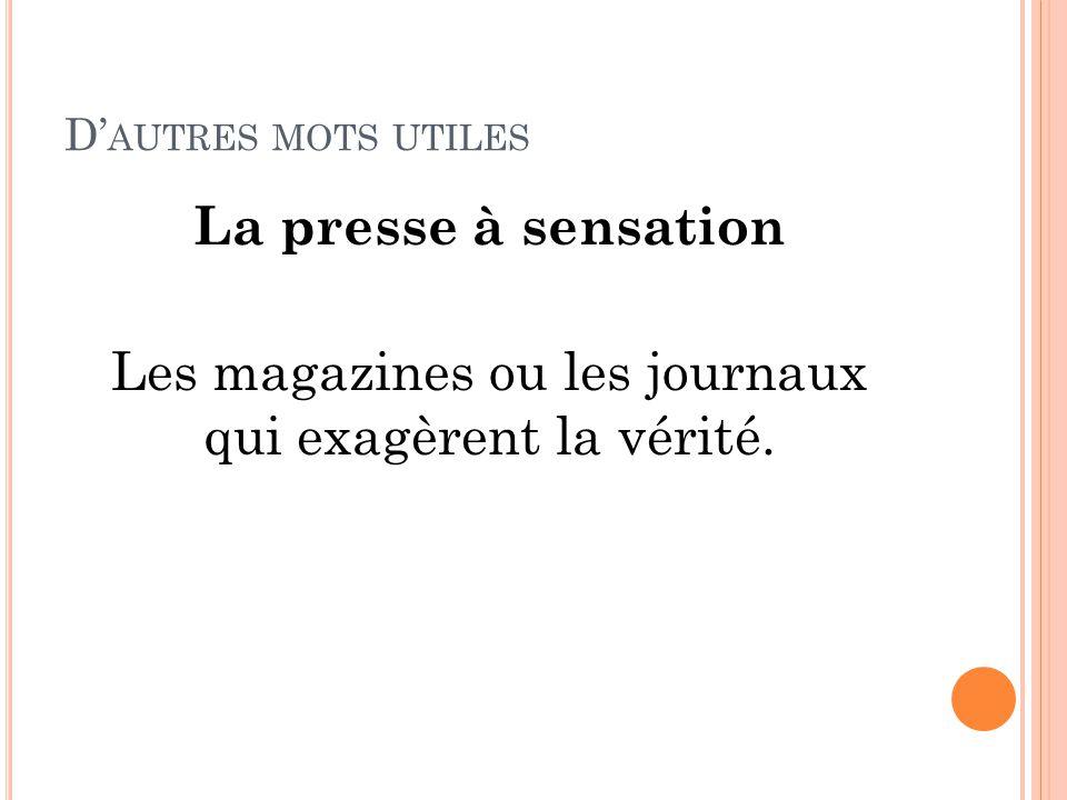 D' AUTRES MOTS UTILES La presse à sensation Les magazines ou les journaux qui exagèrent la vérité.