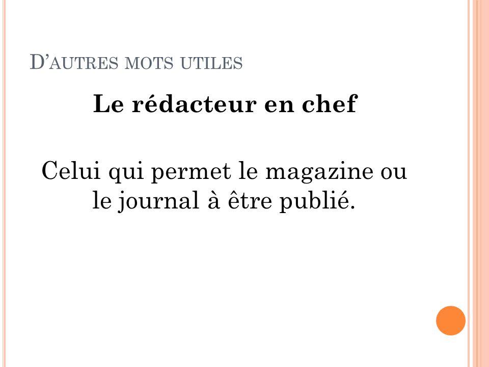 D' AUTRES MOTS UTILES Le rédacteur en chef Celui qui permet le magazine ou le journal à être publié.