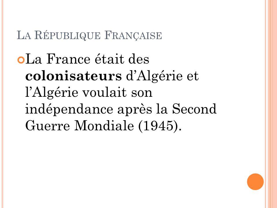 L A R ÉPUBLIQUE F RANÇAISE La France était des colonisateurs d'Algérie et l'Algérie voulait son indépendance après la Second Guerre Mondiale (1945).