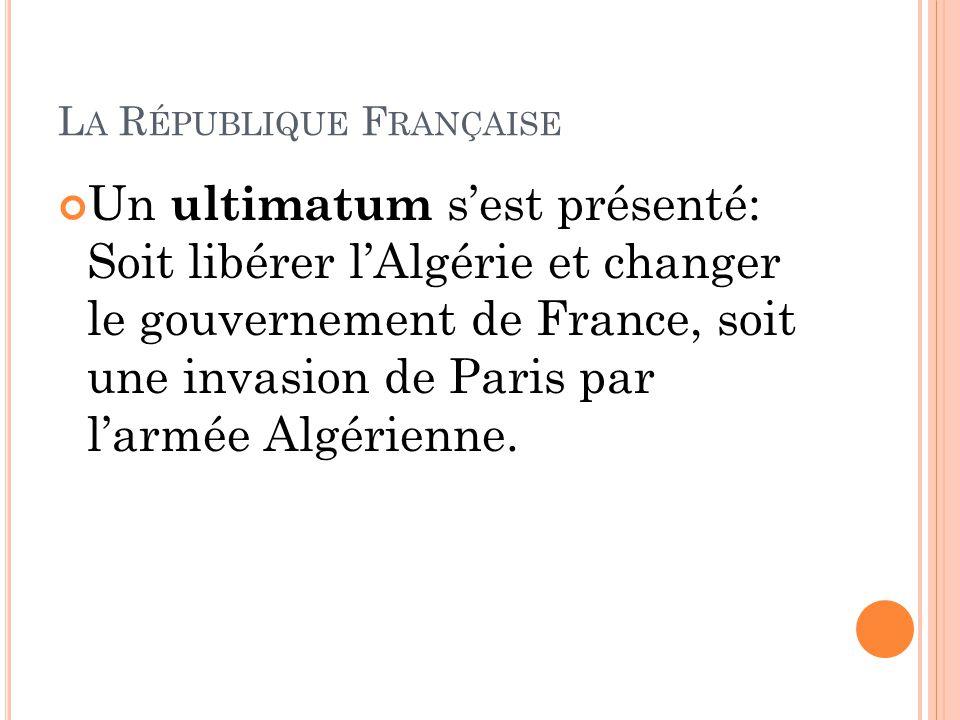 Un ultimatum s'est présenté: Soit libérer l'Algérie et changer le gouvernement de France, soit une invasion de Paris par l'armée Algérienne.