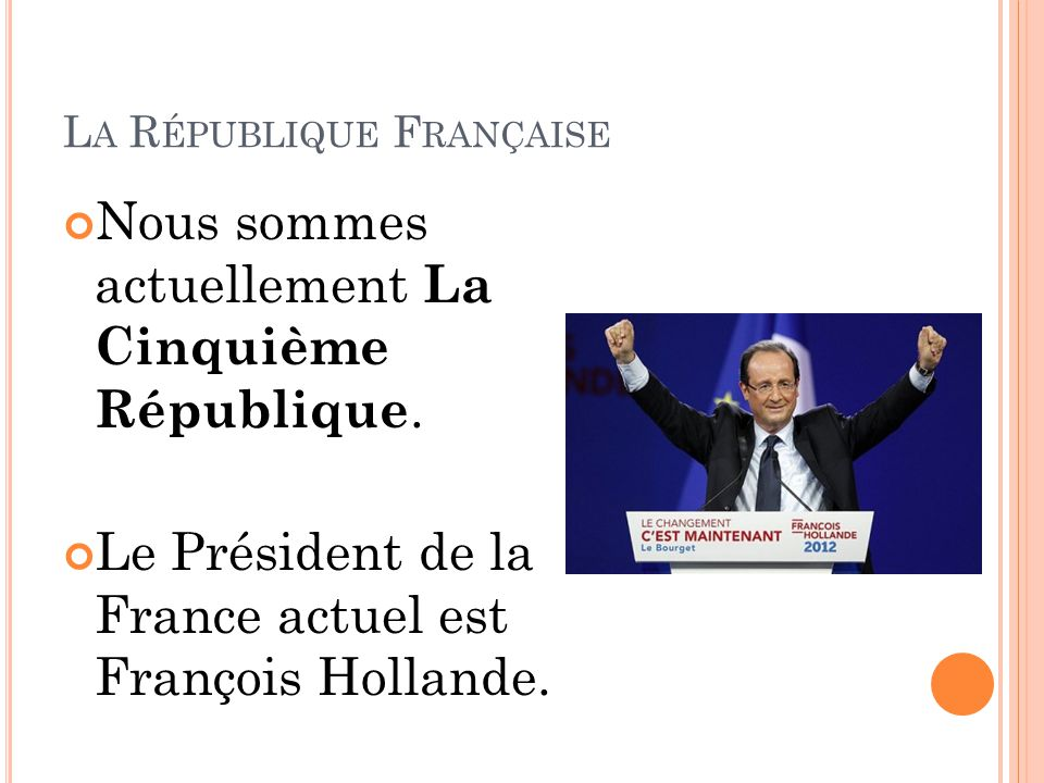 L A R ÉPUBLIQUE F RANÇAISE Nous sommes actuellement La Cinquième République.