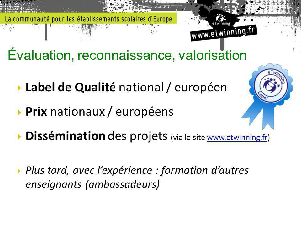  Label de Qualité national / européen  Prix nationaux / européens  Dissémination des projets (via le site www.etwinning.fr)www.etwinning.fr  Plus tard, avec l'expérience : formation d'autres enseignants (ambassadeurs) Évaluation, reconnaissance, valorisation