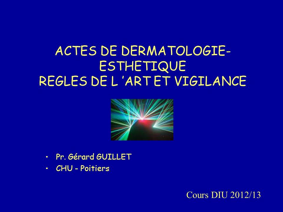 ACTES DE DERMATOLOGIE- ESTHETIQUE REGLES DE L 'ART ET VIGILANCE Pr. Gérard GUILLET CHU - Poitiers Cours DIU 2012/13