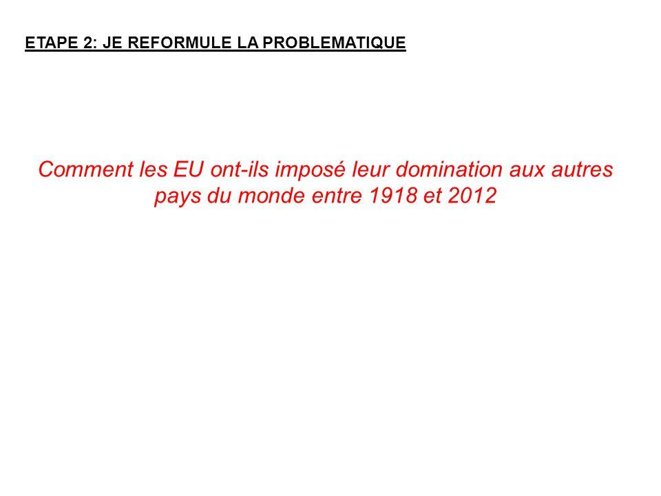 ETAPE 2: JE REFORMULE LA PROBLEMATIQUE Comment les EU ont-ils imposé leur domination aux autres pays du monde entre 1918 et 2012