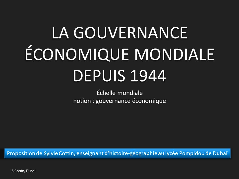LA GOUVERNANCE ÉCONOMIQUE MONDIALE DEPUIS 1944 Échelle mondiale notion : gouvernance économique Proposition de Sylvie Cottin, enseignant d'histoire-gé