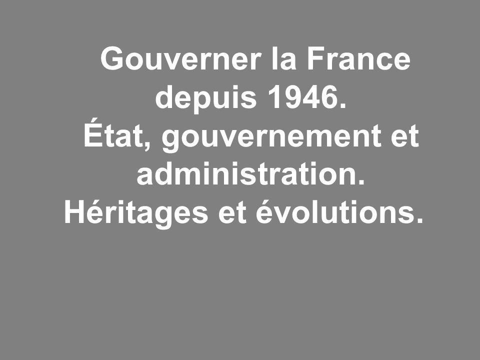 Gouverner la France depuis 1946. État, gouvernement et administration. Héritages et évolutions.