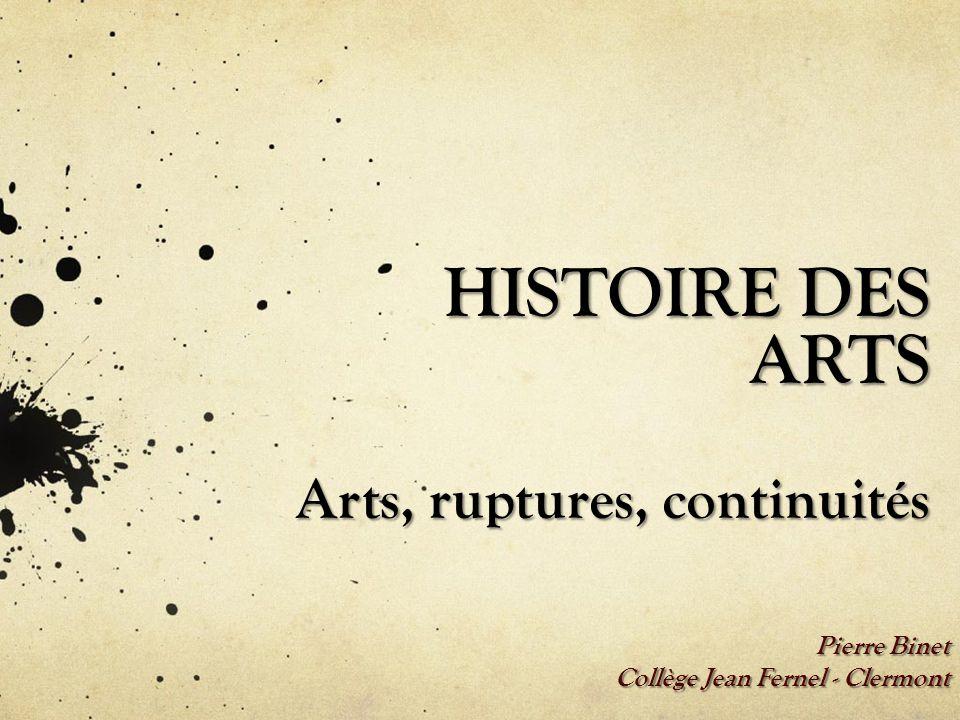 HISTOIRE DES ARTS Arts, ruptures, continuités Pierre Binet Collège Jean Fernel - Clermont