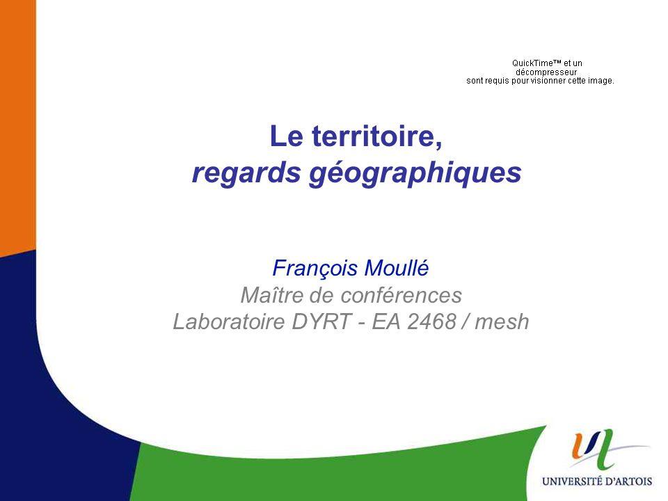 Le territoire, regards géographiques François Moullé Maître de conférences Laboratoire DYRT - EA 2468 / mesh