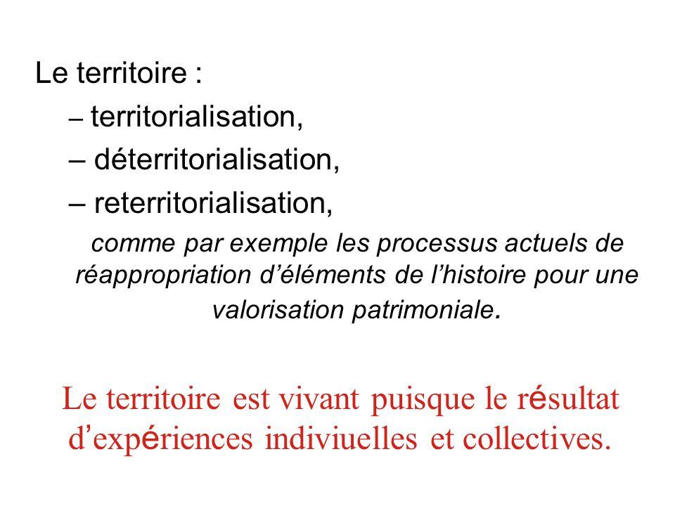 Le territoire : – territorialisation, – déterritorialisation, – reterritorialisation, comme par exemple les processus actuels de réappropriation d'élé