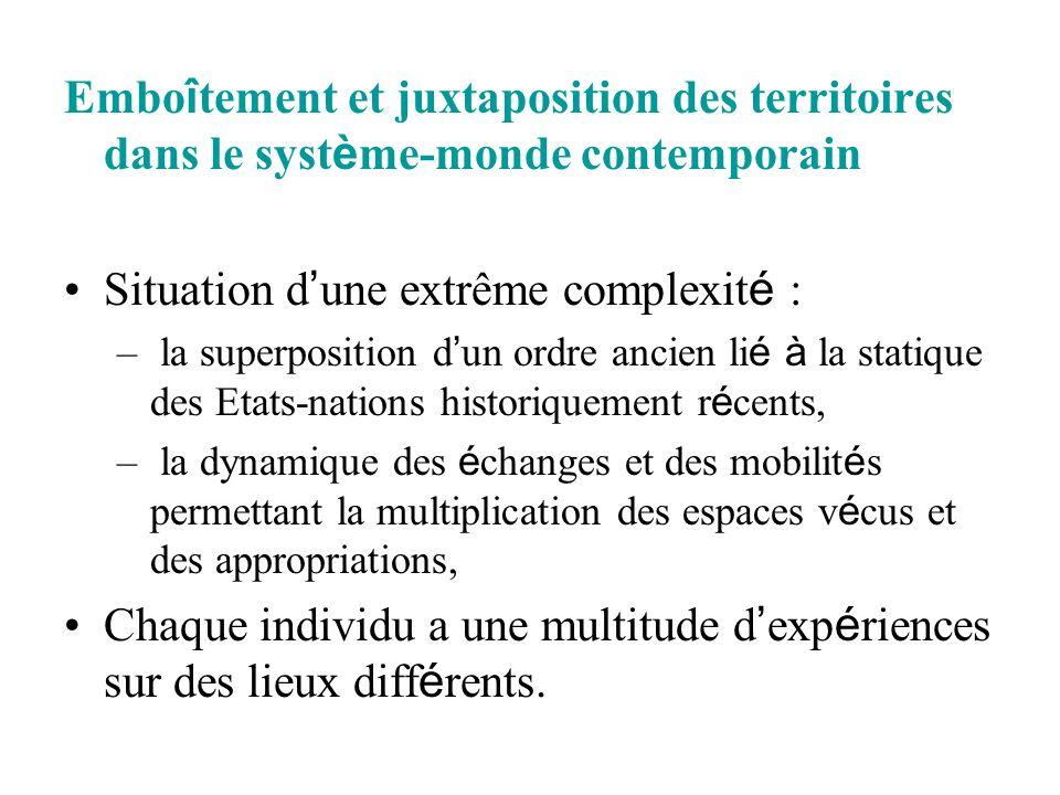 Embo î tement et juxtaposition des territoires dans le syst è me-monde contemporain Situation d ' une extrême complexit é : – la superposition d ' un