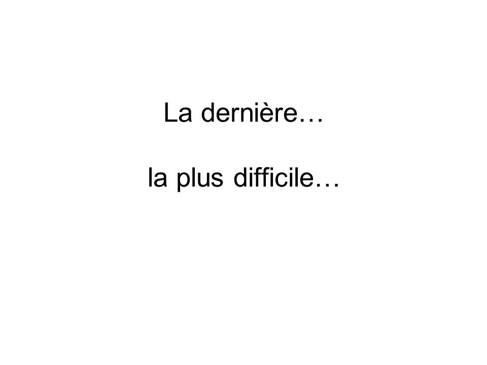 La dernière… la plus difficile…