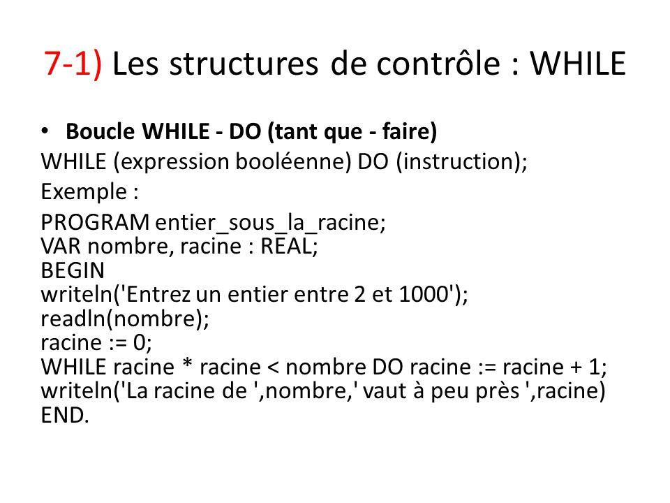 7-1) Les structures de contrôle : WHILE Boucle WHILE - DO (tant que - faire) WHILE (expression booléenne) DO (instruction); Exemple : PROGRAM entier_s