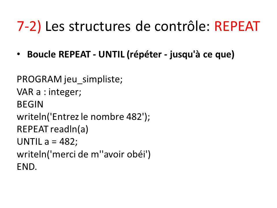 7-2) Les structures de contrôle: REPEAT Boucle REPEAT - UNTIL (répéter - jusqu'à ce que) PROGRAM jeu_simpliste; VAR a : integer; BEGIN writeln('Entrez