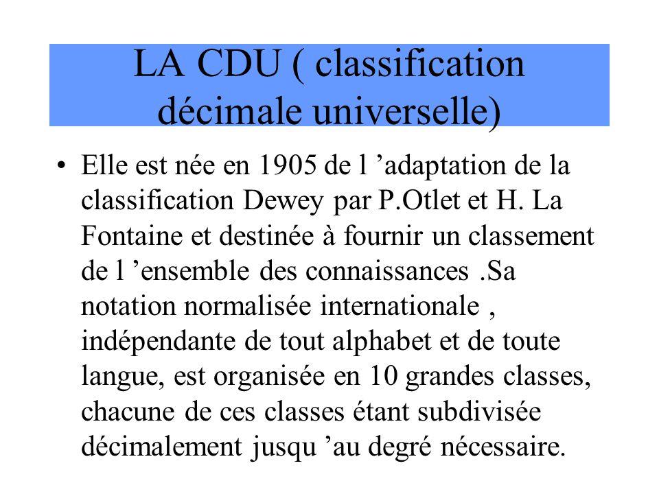 LA CDU ( classification décimale universelle) Elle est née en 1905 de l 'adaptation de la classification Dewey par P.Otlet et H. La Fontaine et destin