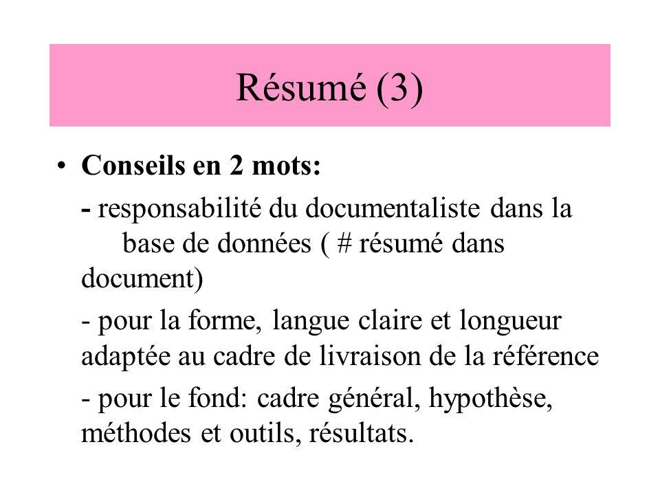 Résumé (3) Conseils en 2 mots: - responsabilité du documentaliste dans la base de données ( # résumé dans document) - pour la forme, langue claire et