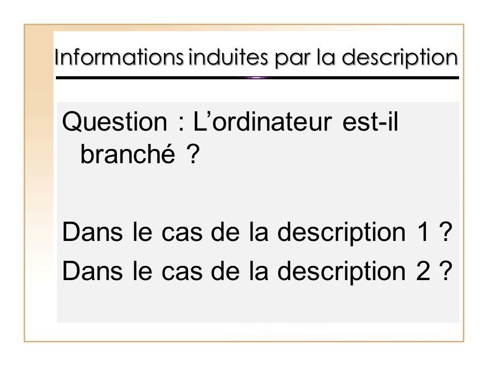Informations induites par la description Question : L'ordinateur est-il branché ? Dans le cas de la description 1 ? Dans le cas de la description 2 ?
