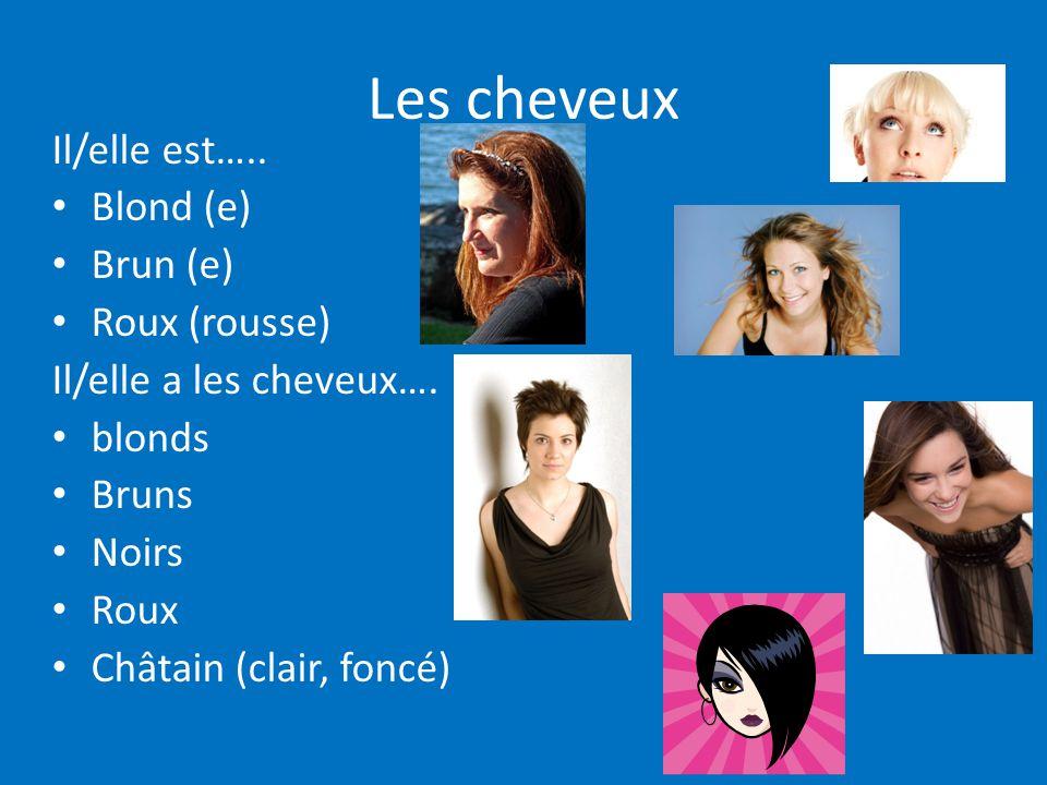 Les cheveux Il/elle est….. Blond (e) Brun (e) Roux (rousse) Il/elle a les cheveux…. blonds Bruns Noirs Roux Châtain (clair, foncé)