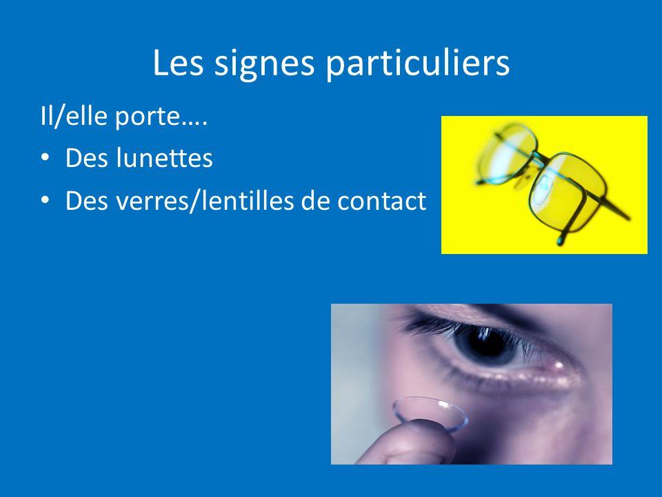 Les signes particuliers Il/elle porte…. Des lunettes Des verres/lentilles de contact