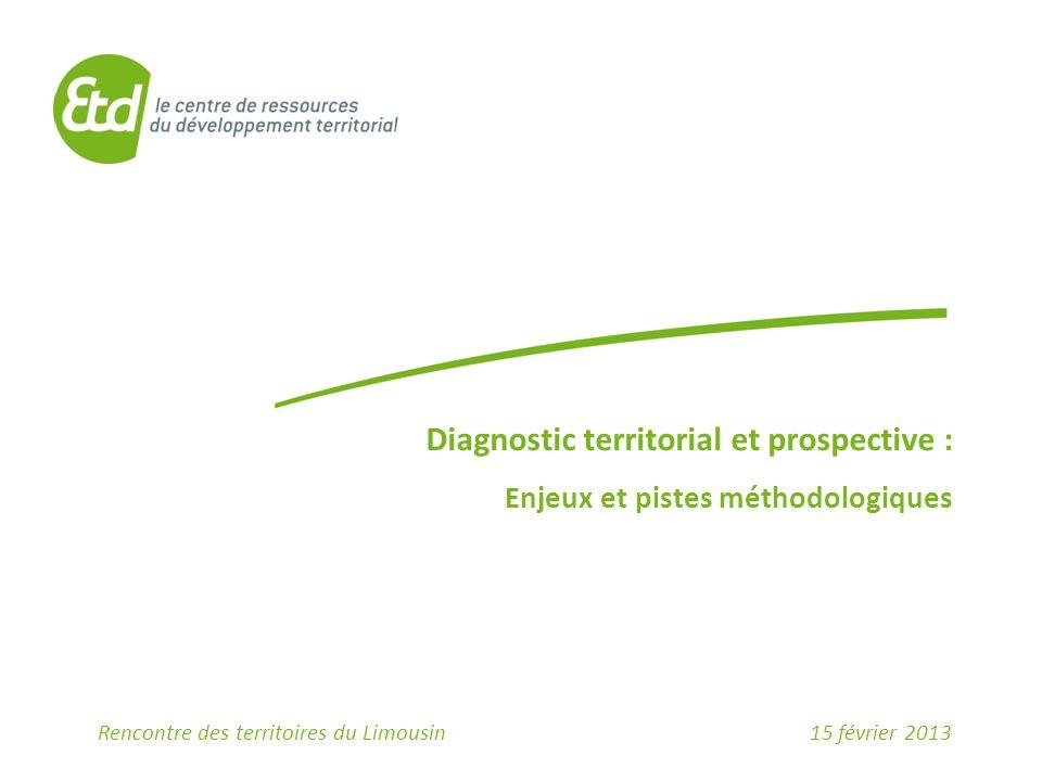 Diagnostic territorial et prospective : Enjeux et pistes méthodologiques 15 février 2013Rencontre des territoires du Limousin