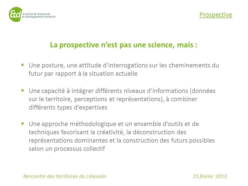 15 février 2013Rencontre des territoires du Limousin Prospective La prospective n'est pas une science, mais :  Une posture, une attitude d'interrogat