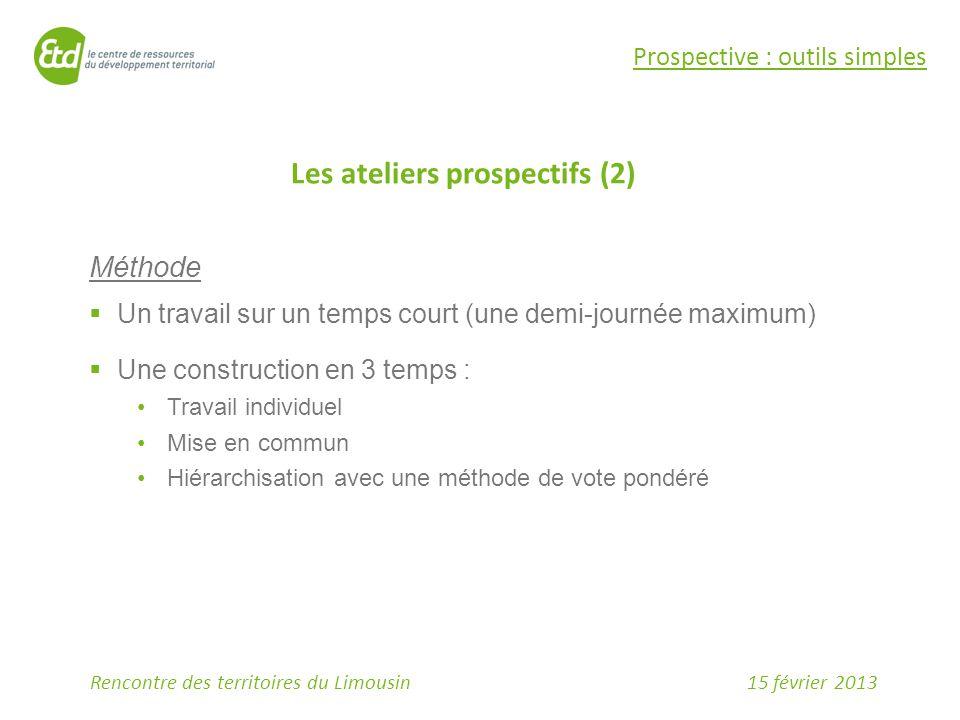 15 février 2013Rencontre des territoires du Limousin Prospective : outils simples Les ateliers prospectifs (2) Méthode  Un travail sur un temps court