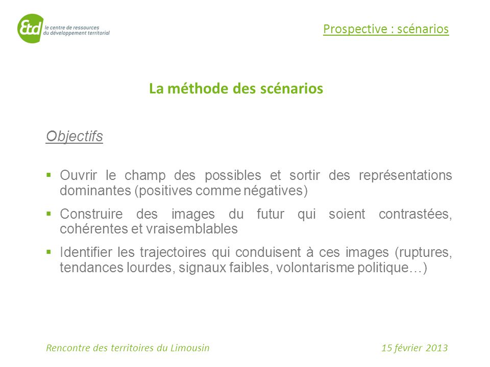 15 février 2013Rencontre des territoires du Limousin Prospective : scénarios La méthode des scénarios Objectifs  Ouvrir le champ des possibles et sor