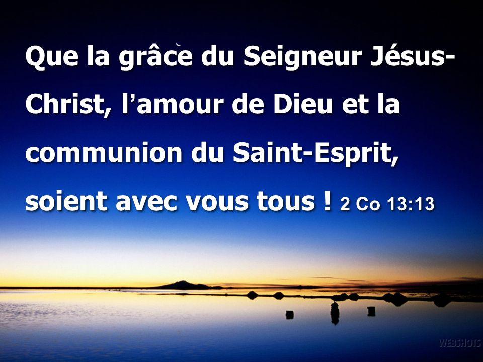 Que la grâce du Seigneur Jésus- Christ, l'amour de Dieu et la communion du Saint-Esprit, soient avec vous tous ! 2 Co 13:13 Que la grâce du Seigneur J
