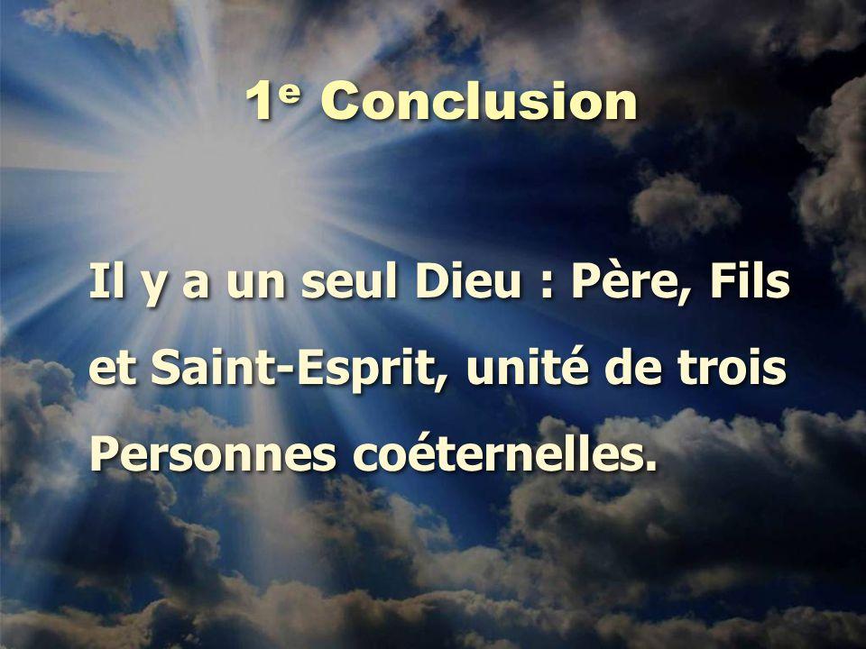 1 e Conclusion Il y a un seul Dieu : Père, Fils et Saint-Esprit, unité de trois Personnes coéternelles. Il y a un seul Dieu : Père, Fils et Saint-Espr