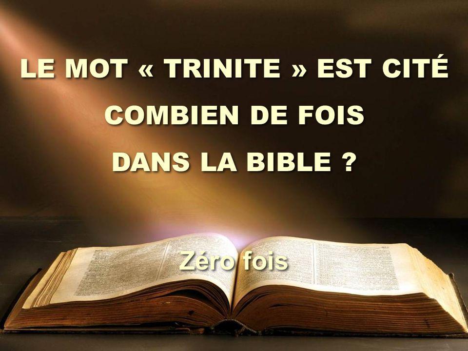 LE MOT « TRINITE » EST CITÉ COMBIEN DE FOIS DANS LA BIBLE ? LE MOT « TRINITE » EST CITÉ COMBIEN DE FOIS DANS LA BIBLE ? Zéro fois
