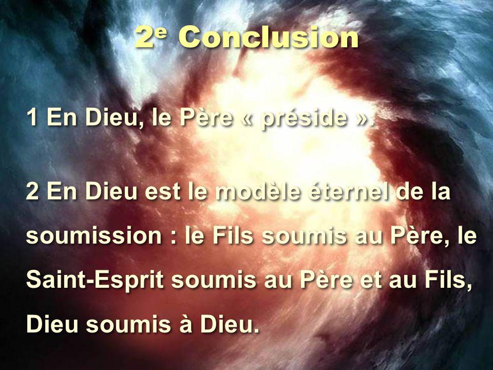 2 e Conclusion 1 En Dieu, le Père « préside ». 2 En Dieu est le modèle éternel de la soumission : le Fils soumis au Père, le Saint-Esprit soumis au Pè